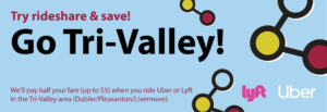 Gp Tri-Valley! Try Rideshare & Save! We'll pay half fare (up to $5 when you ride Lyft or Uber in the Tri-Valley area (Dublin/Pleasanton/Livermoore).))